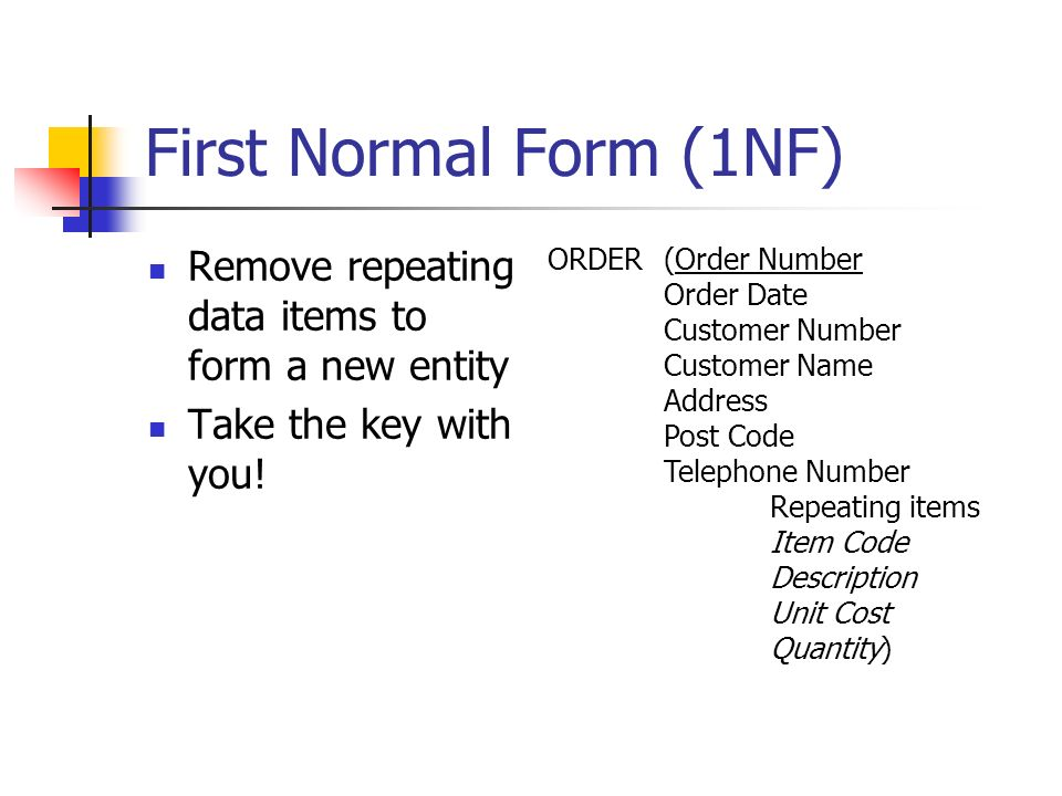 First Normal Form (1NF) Remove repeating data items to form a new entity Take the key with you! ORDER(Order Number Order Date Customer Number Customer