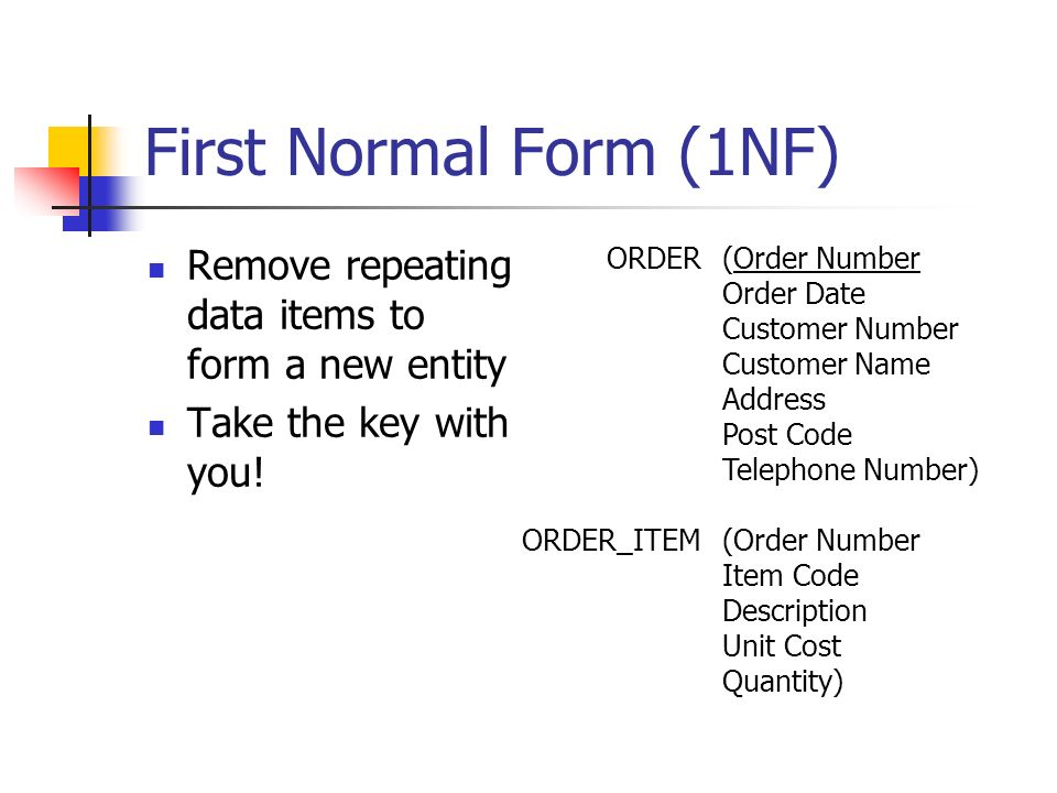First Normal Form (1NF) Remove repeating data items to form a new entity Take the key with you! ORDER ORDER_ITEM (Order Number Order Date Customer Num