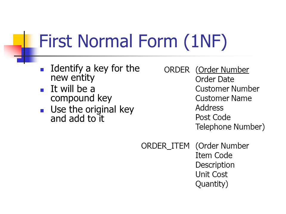 First Normal Form (1NF) Identify a key for the new entity It will be a compound key Use the original key and add to it ORDER ORDER_ITEM (Order Number Order Date Customer Number Customer Name Address Post Code Telephone Number) (Order Number Item Code Description Unit Cost Quantity)