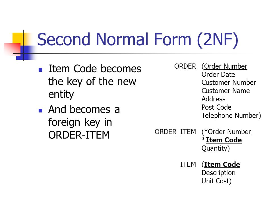 Second Normal Form (2NF) Item Code becomes the key of the new entity And becomes a foreign key in ORDER-ITEM ORDER ORDER_ITEM ITEM (Order Number Order Date Customer Number Customer Name Address Post Code Telephone Number) (*Order Number *Item Code Quantity) (Item Code Description Unit Cost)