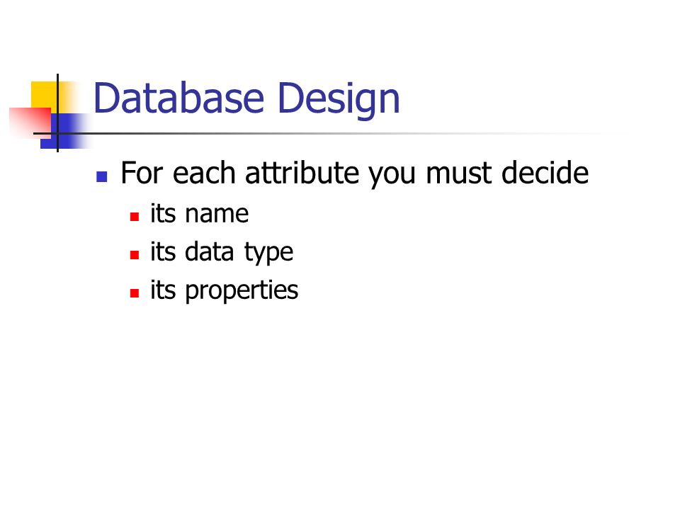 Database Design For each attribute you must decide its name its data type its properties