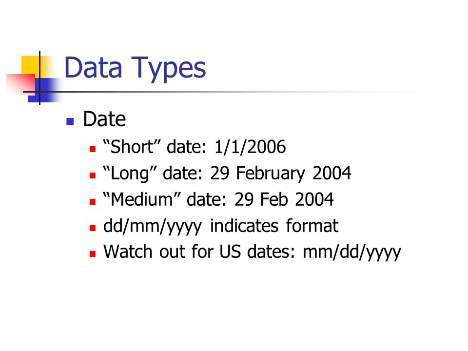 Data Types Date Short date: 1/1/2006 Long date: 29 February 2004 Medium date: 29 Feb 2004 dd/mm/yyyy indicates format Watch out for US dates: mm/dd/yy