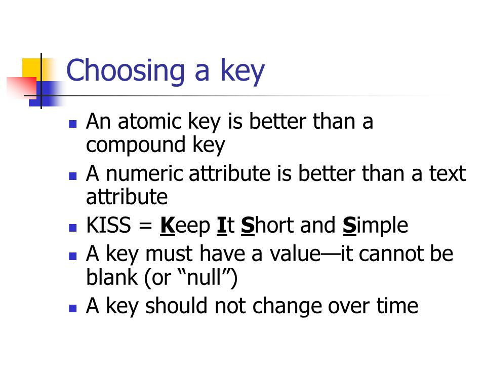 Choosing a key An atomic key is better than a compound key A numeric attribute is better than a text attribute KISS = Keep It Short and Simple A key must have a valueit cannot be blank (or null) A key should not change over time