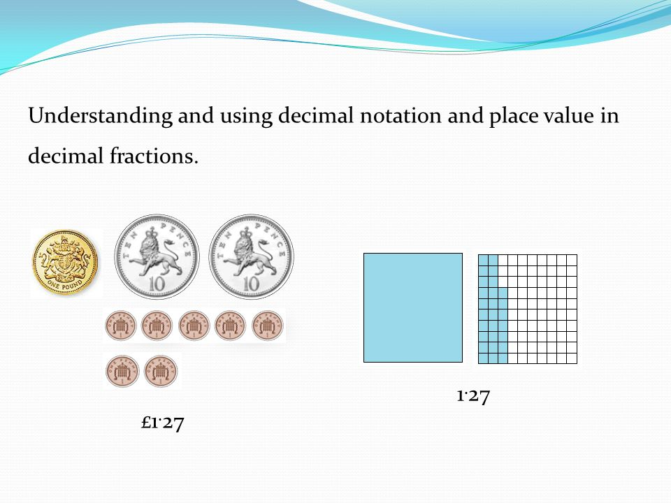 Understanding and using decimal notation and place value in decimal fractions. 1. 27 £1. 27
