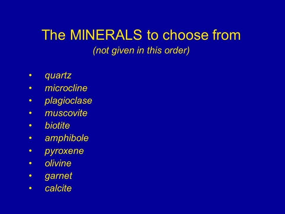 The MINERALS to choose from (not given in this order) quartz microcline plagioclase muscovite biotite amphibole pyroxene olivine garnet calcite