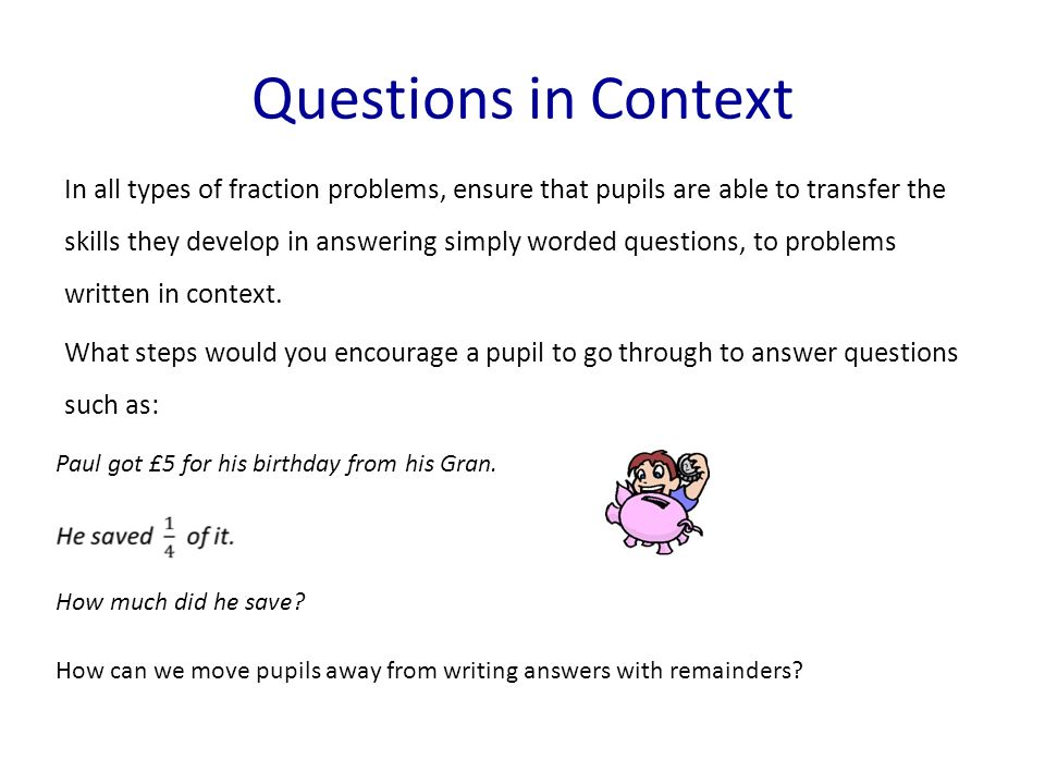 In all types of fraction problems, ensure that pupils are able to transfer the skills they develop in answering simply worded questions, to problems written in context.