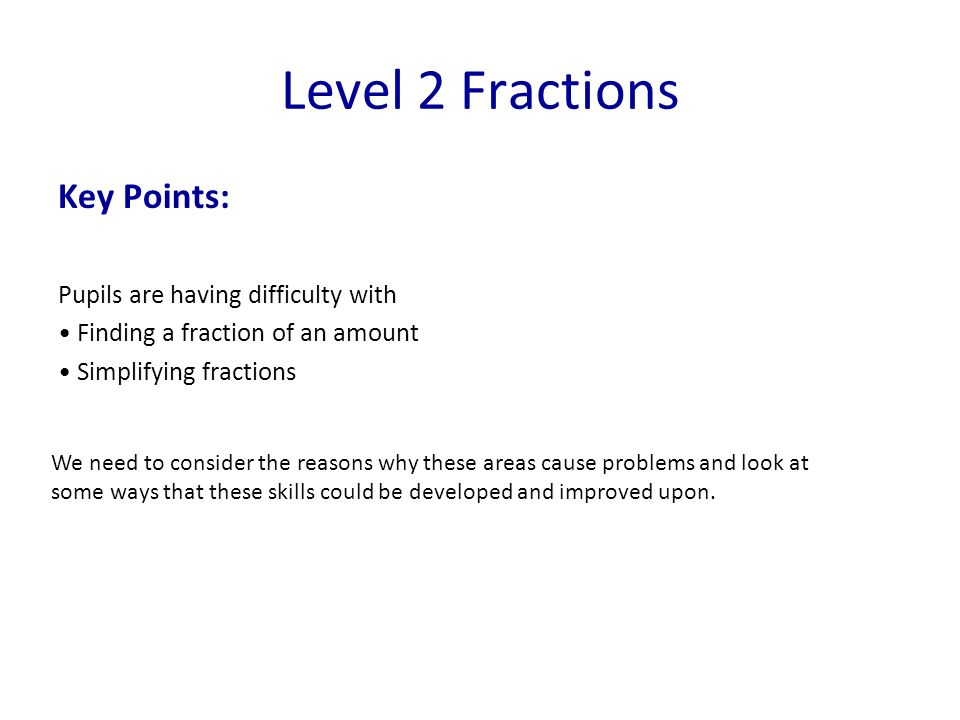 Key Points: Pupils are having difficulty with Finding a fraction of an amount Simplifying fractions Level 2 Fractions We need to consider the reasons why these areas cause problems and look at some ways that these skills could be developed and improved upon.