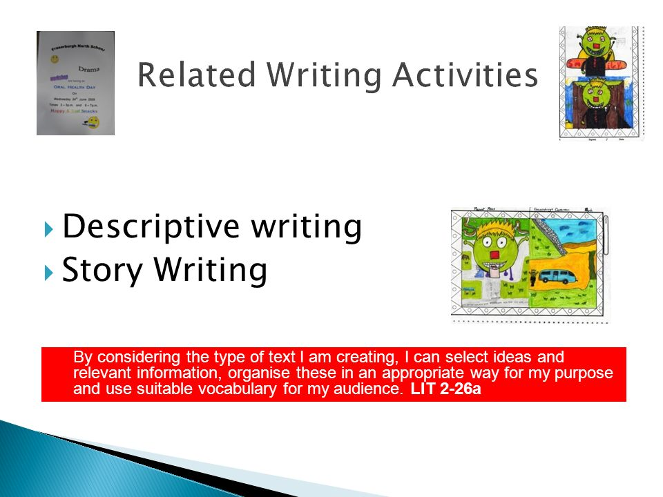 Related Writing Activities Descriptive writing Story Writing By considering the type of text I am creating, I can select ideas and relevant informatio