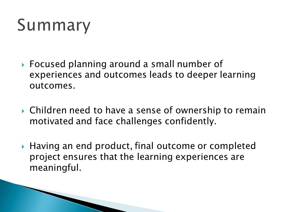Summary Focused planning around a small number of experiences and outcomes leads to deeper learning outcomes. Children need to have a sense of ownersh