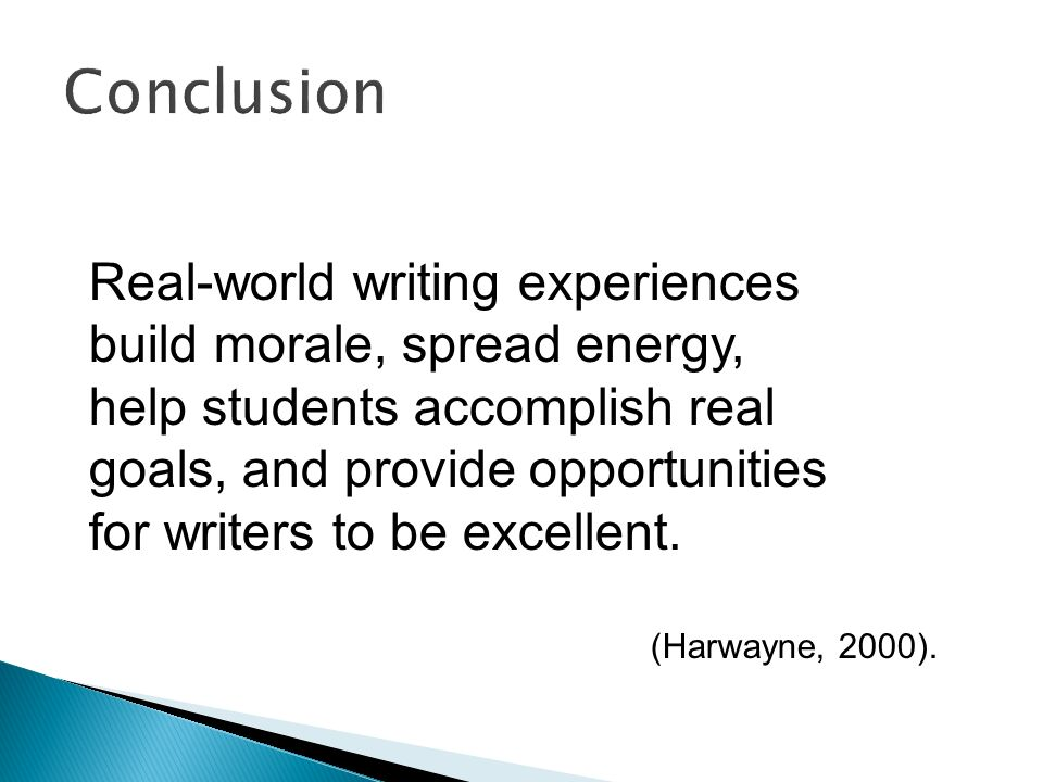 Conclusion Real-world writing experiences build morale, spread energy, help students accomplish real goals, and provide opportunities for writers to b
