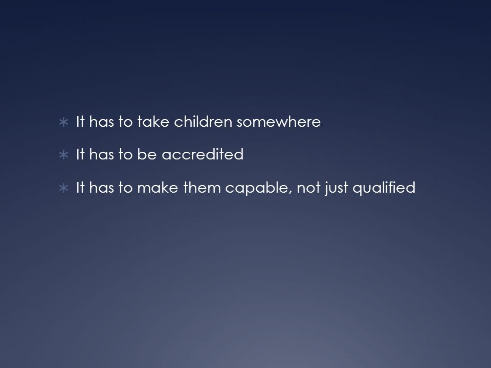 It has to take children somewhere It has to be accredited It has to make them capable, not just qualified