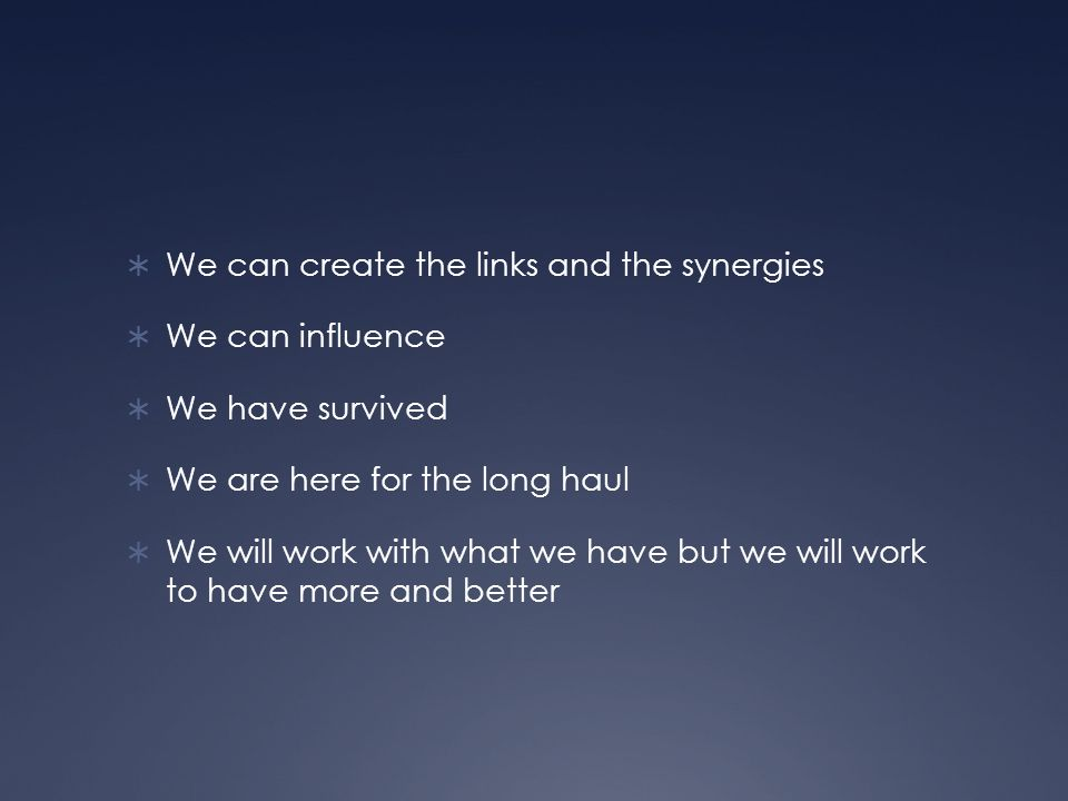 We can create the links and the synergies We can influence We have survived We are here for the long haul We will work with what we have but we will work to have more and better