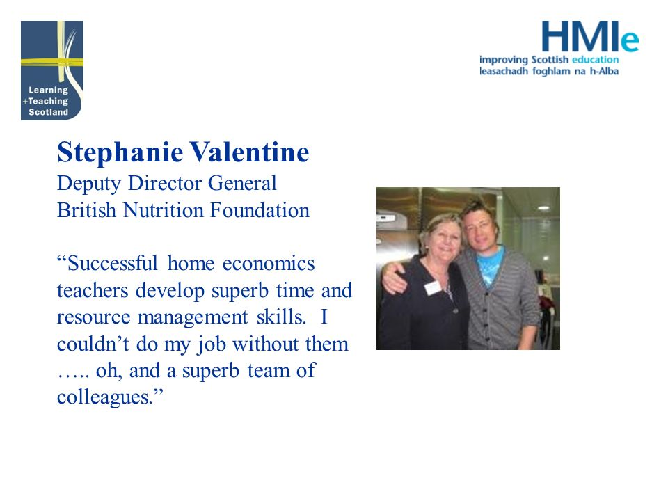 Stephanie Valentine Deputy Director General British Nutrition Foundation Successful home economics teachers develop superb time and resource management skills.