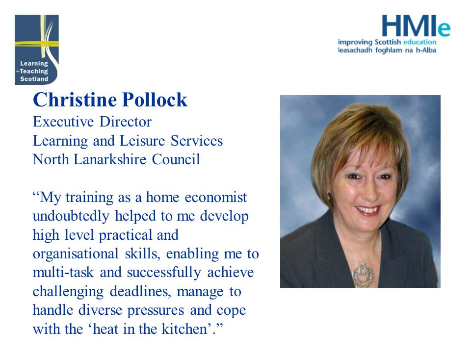 Christine Pollock Executive Director Learning and Leisure Services North Lanarkshire Council My training as a home economist undoubtedly helped to me develop high level practical and organisational skills, enabling me to multi-task and successfully achieve challenging deadlines, manage to handle diverse pressures and cope with the heat in the kitchen.