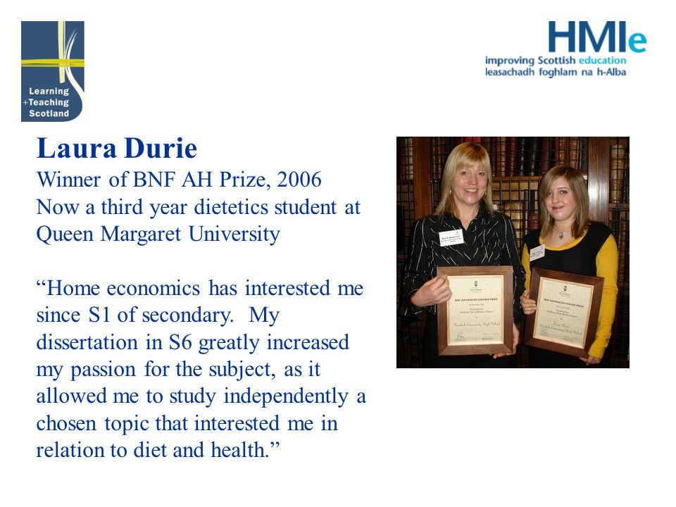 Laura Durie Winner of BNF AH Prize, 2006 Now a third year dietetics student at Queen Margaret University Home economics has interested me since S1 of secondary.