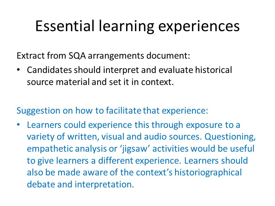 Essential learning experiences Extract from SQA arrangements document: Candidates should interpret and evaluate historical source material and set it