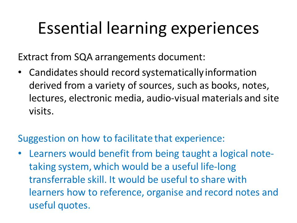 Essential learning experiences Extract from SQA arrangements document: Candidates should record systematically information derived from a variety of s