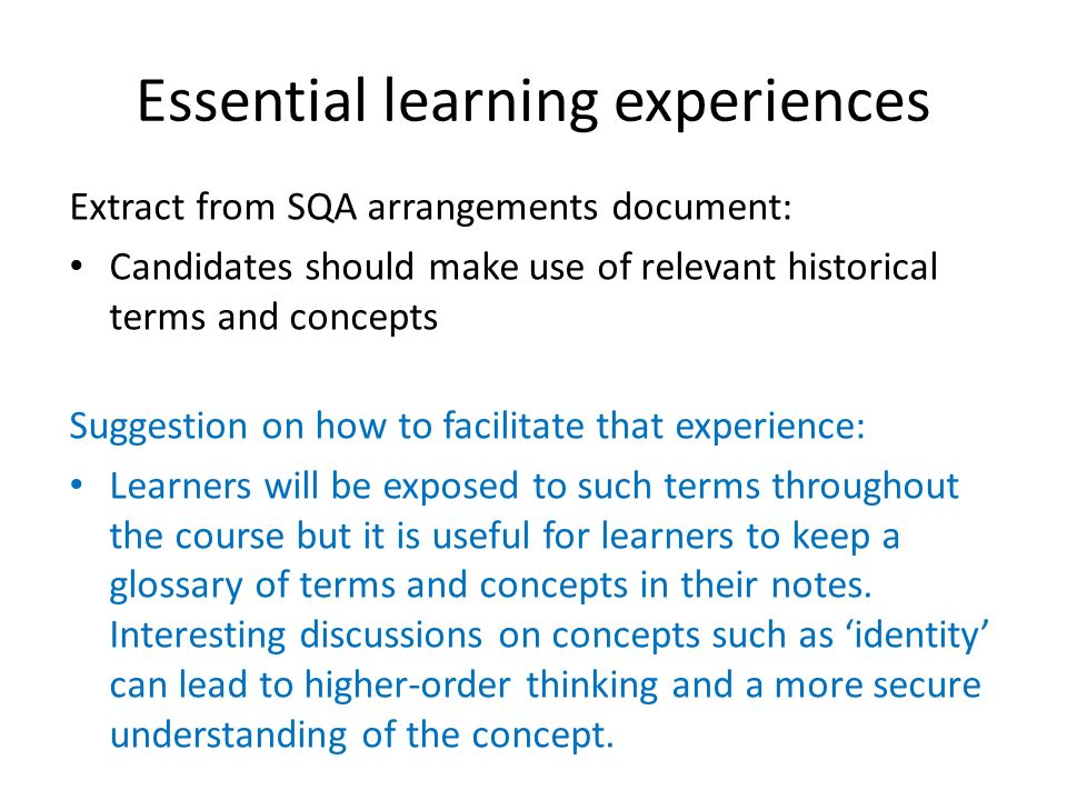 Essential learning experiences Extract from SQA arrangements document: Candidates should make use of relevant historical terms and concepts Suggestion