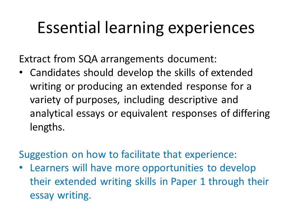 Essential learning experiences Extract from SQA arrangements document: Candidates should develop the skills of extended writing or producing an extend