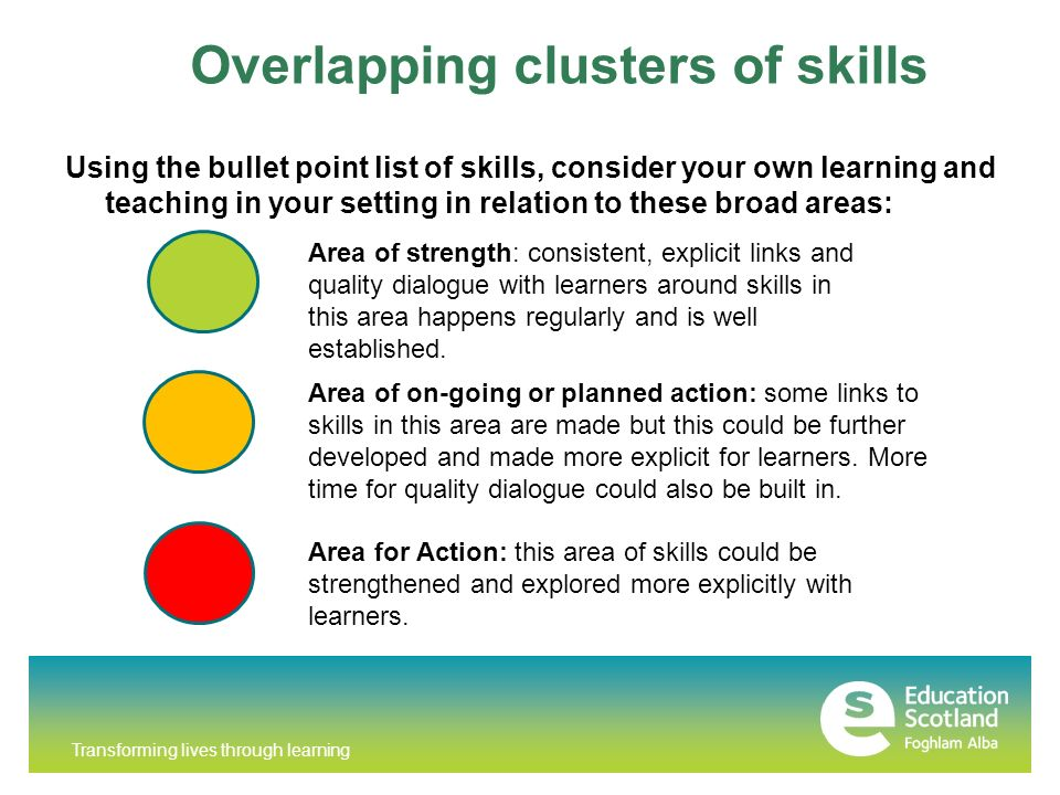 Transforming lives through learning Overlapping clusters of skills Using the bullet point list of skills, consider your own learning and teaching in your setting in relation to these broad areas: Area of strength: consistent, explicit links and quality dialogue with learners around skills in this area happens regularly and is well established.