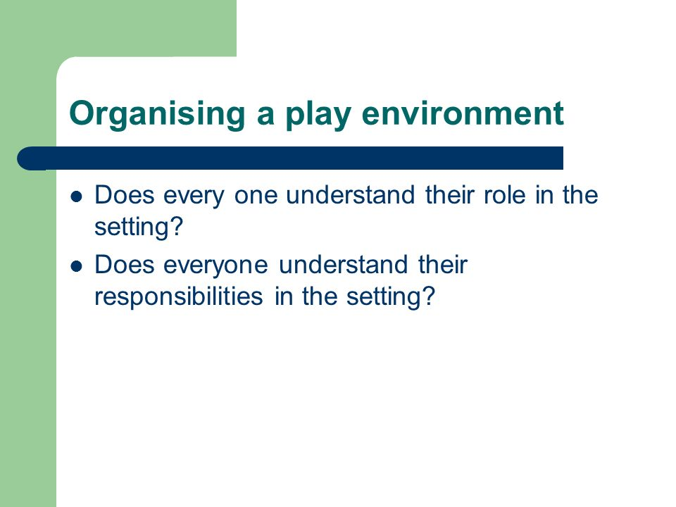 Organising a play environment Workers need to be able to work well with each other to ensure: No ambiguity Clear, communication The needs of the children are understood and discussed regularly