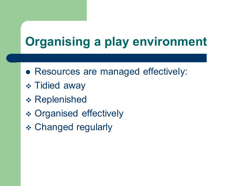 Organising a play environment Resources are managed effectively: Tidied away Replenished Organised effectively Changed regularly