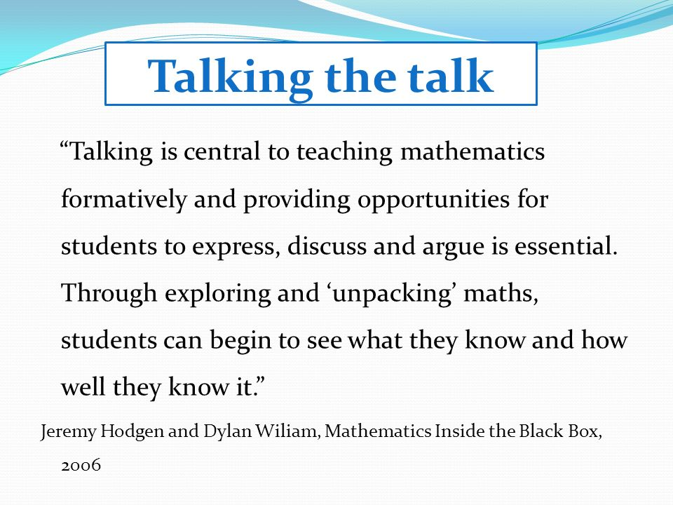 Talking the talk Talking is central to teaching mathematics formatively and providing opportunities for students to express, discuss and argue is essential.