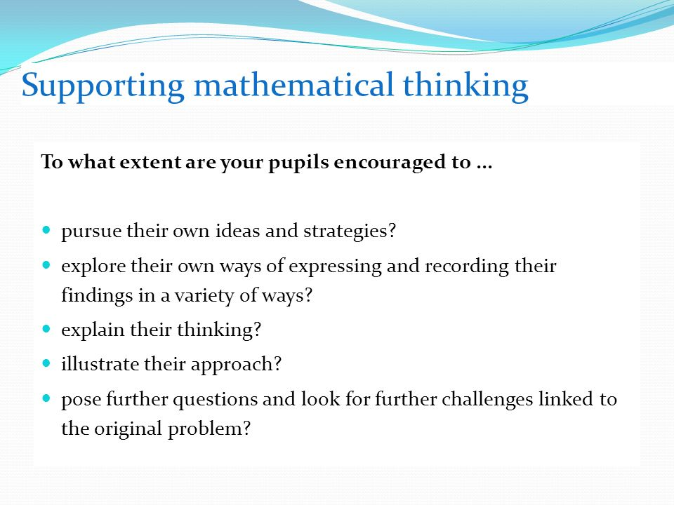 Supporting mathematical thinking To what extent are your pupils encouraged to...