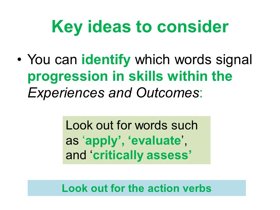 Key ideas to consider You can identify which words signal progression in skills within the Experiences and Outcomes: Look out for words such as apply,