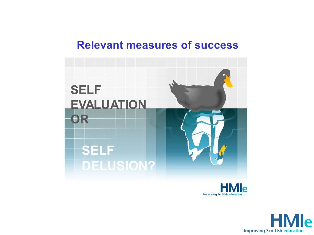 Relevant measures of success Self delusion SELF EVALUATION OR SELF DELUSION?