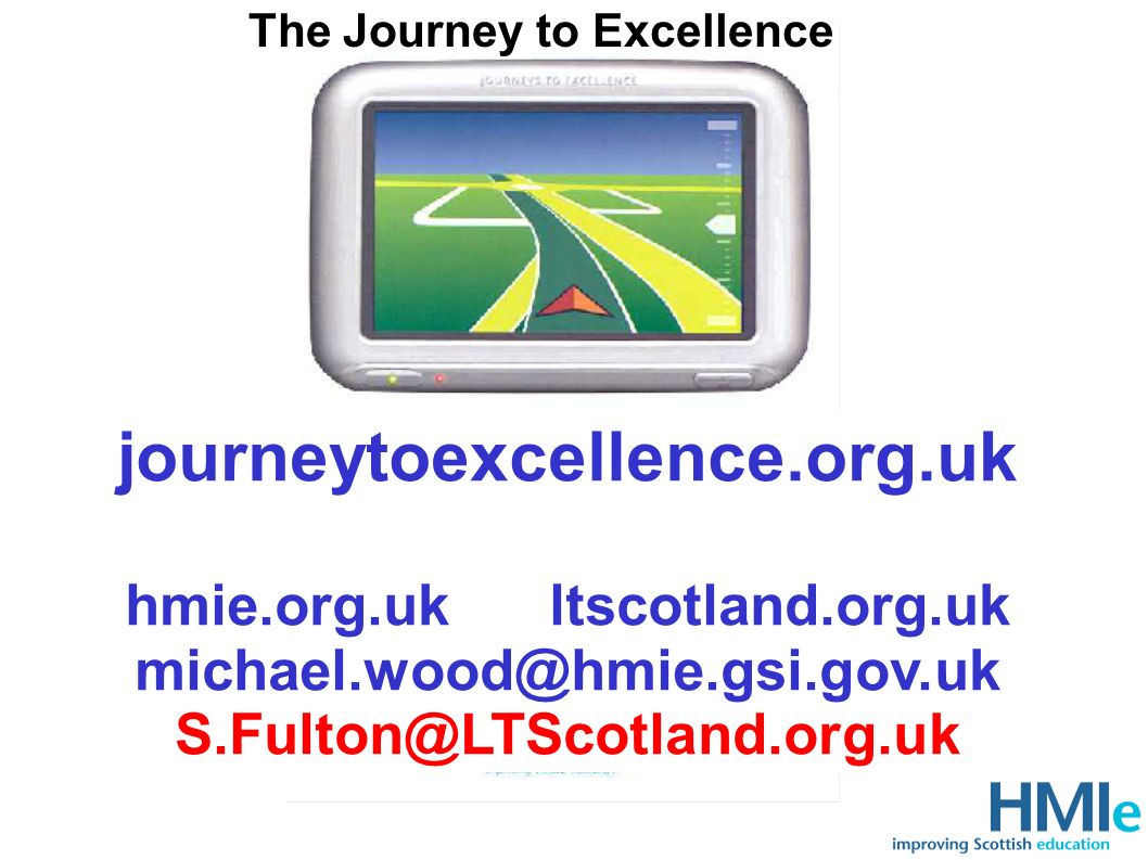 The Journey to Excellence journeytoexcellence.org.uk hmie.org.uk ltscotland.org.uk michael.wood@hmie.gsi.gov.uk S.Fulton@LTScotland.org.uk