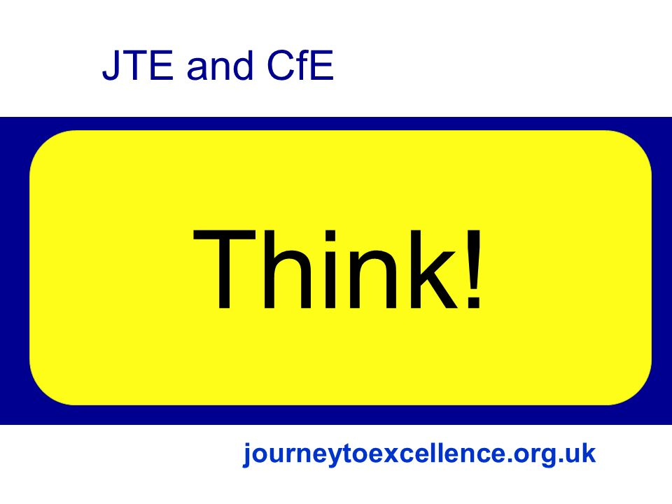 Links The Journey to Excellence Curriculum for Excellence Future JTE and CfE Think! journeytoexcellence.org.uk