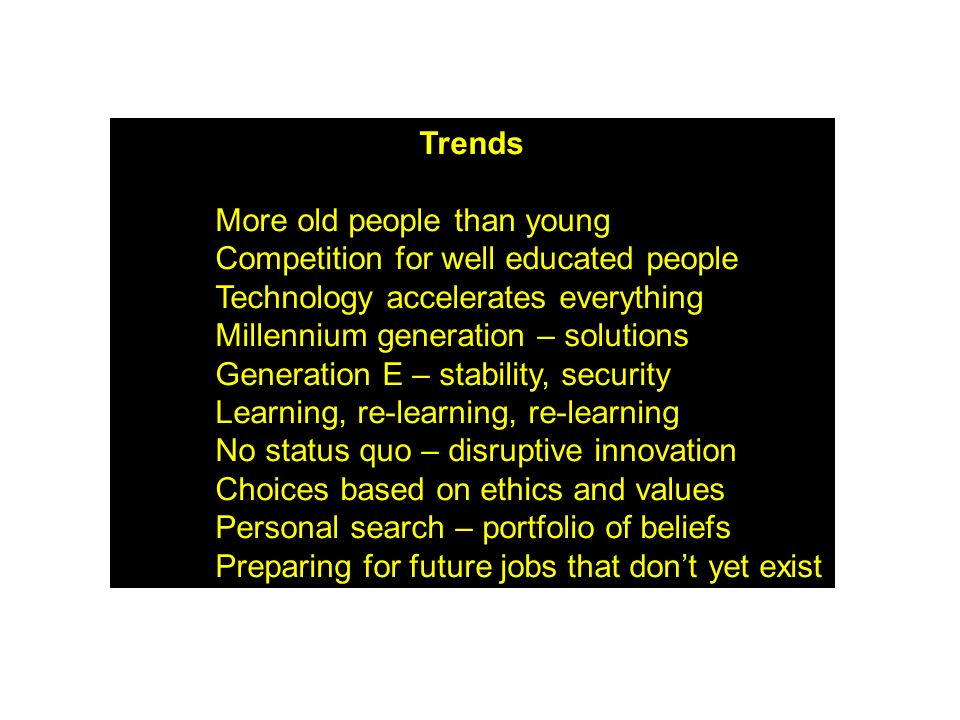 Trends More old people than young Competition for well educated people Technology accelerates everything Millennium generation – solutions Generation