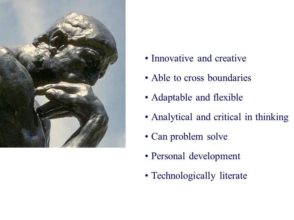Innovative and creative Able to cross boundaries Adaptable and flexible Analytical and critical in thinking Can problem solve Personal development Tec