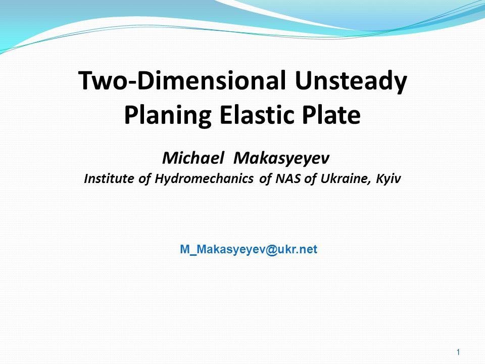 Two-Dimensional Unsteady Planing Elastic Plate Michael Makasyeyev Institute of Hydromechanics of NAS of Ukraine, Kyiv 1 M_Makasyeyev@ukr.net
