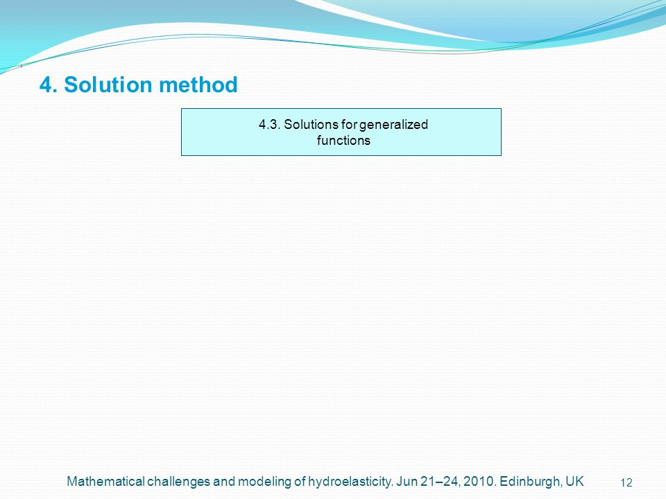 12 4. Solution method, Mathematical challenges and modeling of hydroelasticity. Jun 21–24, 2010. Edinburgh, UK 4.3. Solutions for generalized function