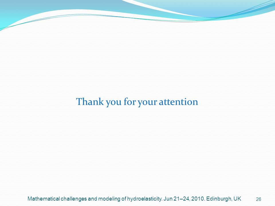 Thank you for your attention 26 Mathematical challenges and modeling of hydroelasticity. Jun 21–24, 2010. Edinburgh, UK