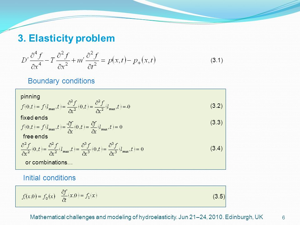 6 3. Elasticity problem, Mathematical challenges and modeling of hydroelasticity. Jun 21–24, 2010. Edinburgh, UK Boundary conditions Initial condition
