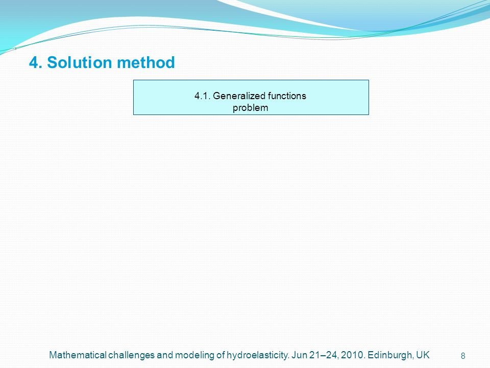 8 4. Solution method, Mathematical challenges and modeling of hydroelasticity. Jun 21–24, 2010. Edinburgh, UK 4.1. Generalized functions problem