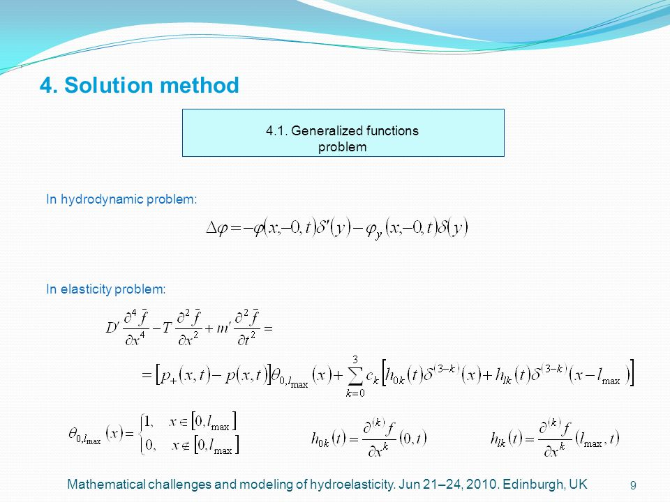 9 4. Solution method, Mathematical challenges and modeling of hydroelasticity. Jun 21–24, 2010. Edinburgh, UK 4.1. Generalized functions problem In hy