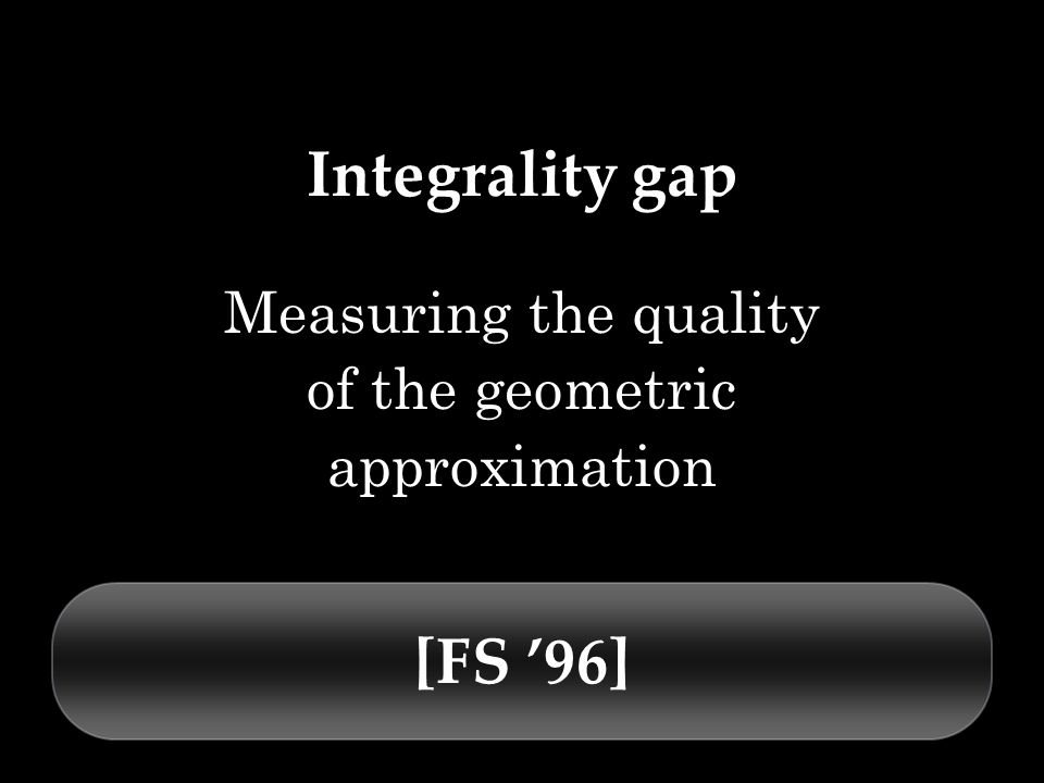 Integrality gap Measuring the quality of the geometric approximation [FS 96]