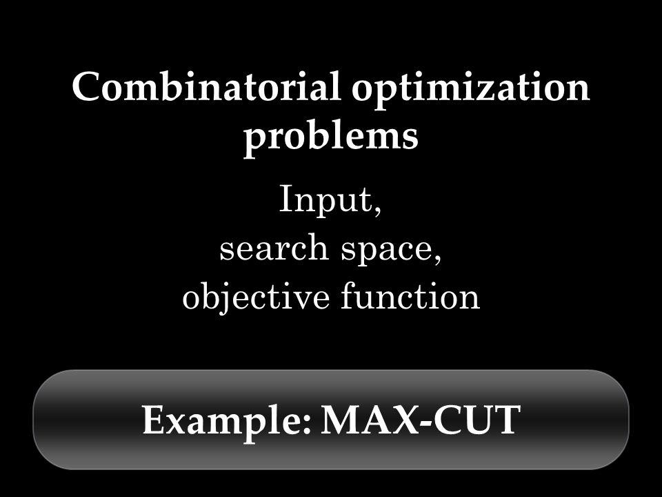 Combinatorial optimization problems Input, search space, objective function Example: MAX-CUT