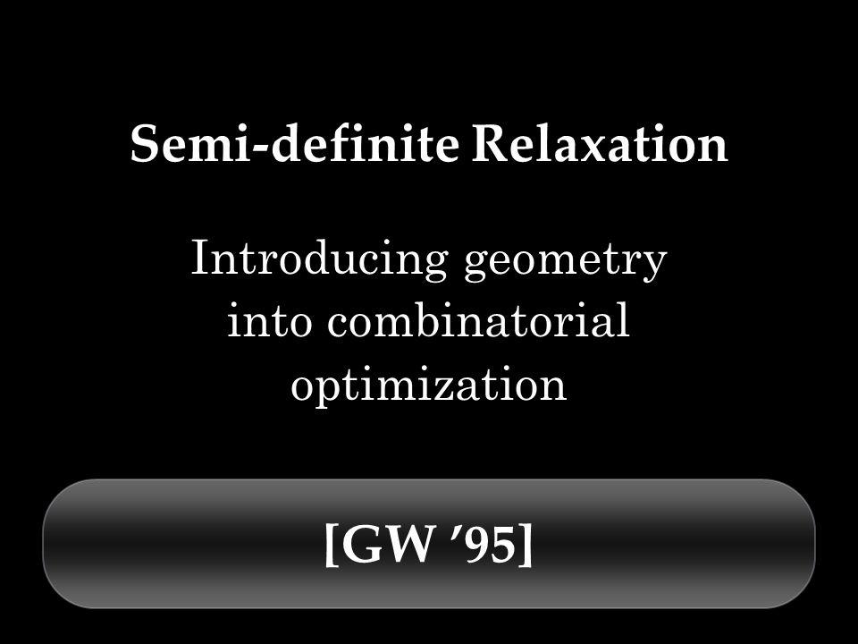 Semi-definite Relaxation Introducing geometry into combinatorial optimization [GW 95]