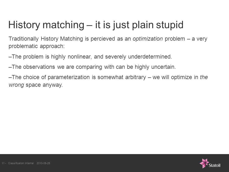 11 -Classification: Internal History matching – it is just plain stupid Traditionally History Matching is percieved as an optimization problem – a very problematic approach: –The problem is highly nonlinear, and severely underdetermined.