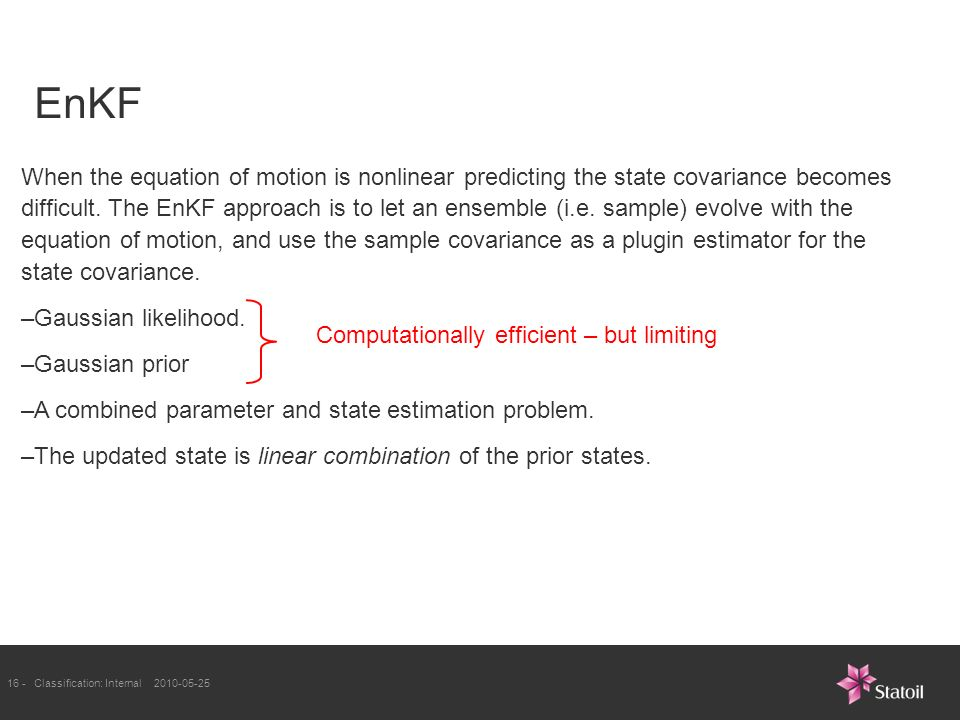 16 -Classification: Internal EnKF When the equation of motion is nonlinear predicting the state covariance becomes difficult.