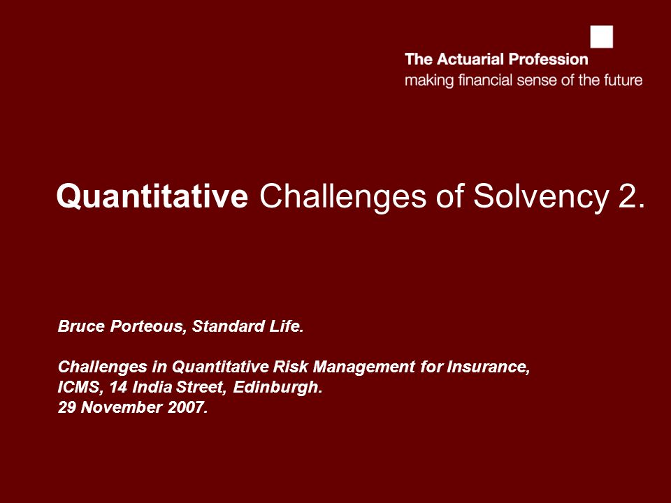 Quantitative Challenges of Solvency 2. Bruce Porteous, Standard Life. Challenges in Quantitative Risk Management for Insurance, ICMS, 14 India Street,