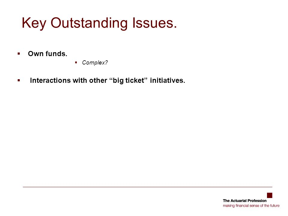 Key Outstanding Issues. Own funds. Complex Interactions with other big ticket initiatives.