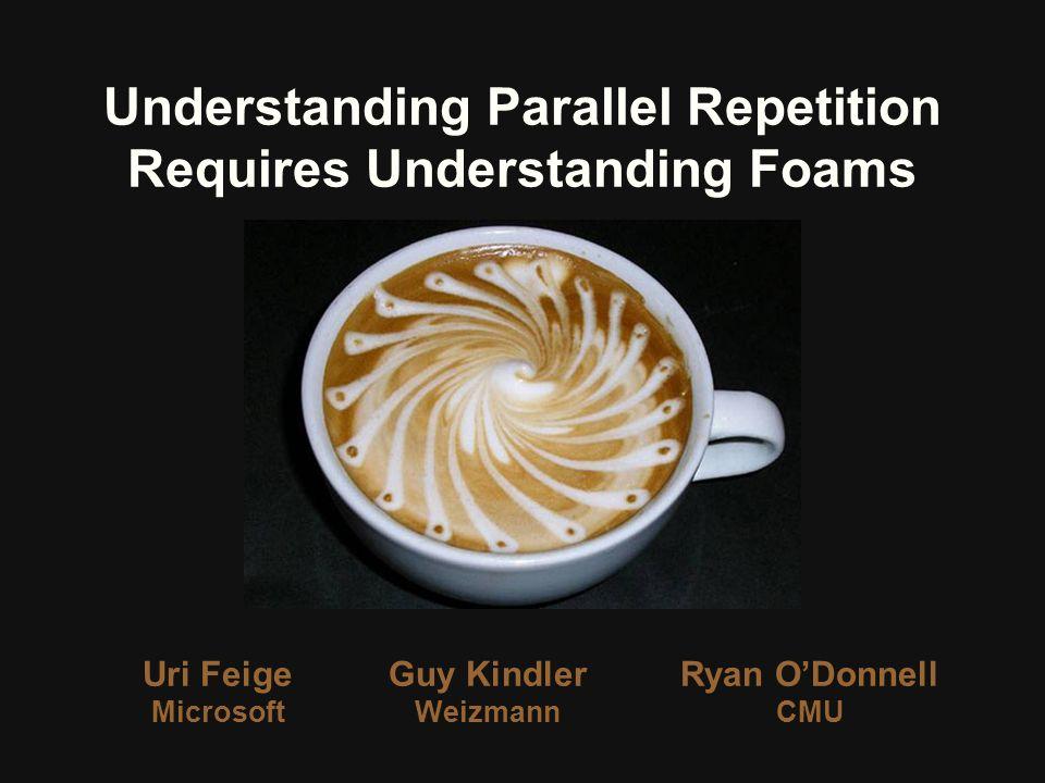 Uri Feige Microsoft Understanding Parallel Repetition Requires Understanding Foams Guy Kindler Weizmann Ryan ODonnell CMU
