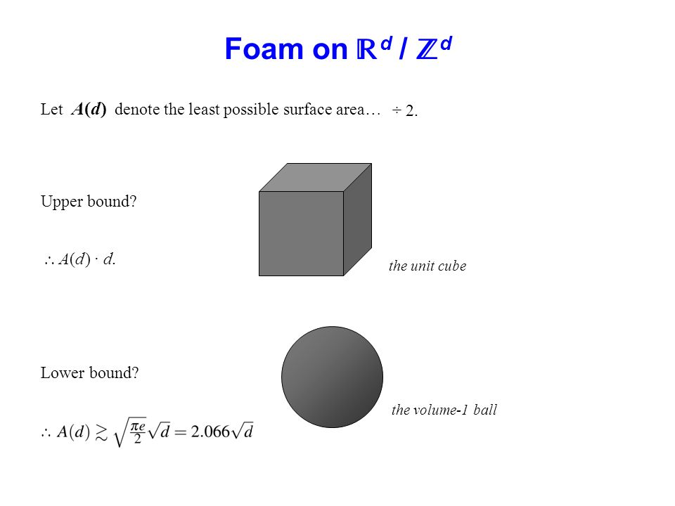 Foam on d / d Let A(d) denote the least possible surface area… Upper bound? A(d ) · d. Lower bound? ÷ 2. the unit cube the volume-1 ball