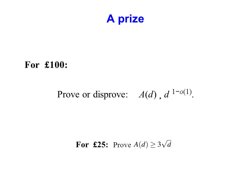 A prize For £100: Prove or disprove: A(d) ¸ d 1 o(1). For £25: Prove
